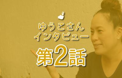 ゆうこさんインタビュー 第2話