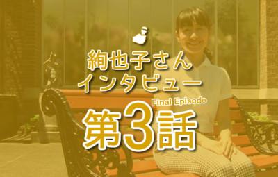 絢也子さんインタビュー 第3話 eyecatch