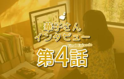華子さんインタビュー 第4話 eyecatch